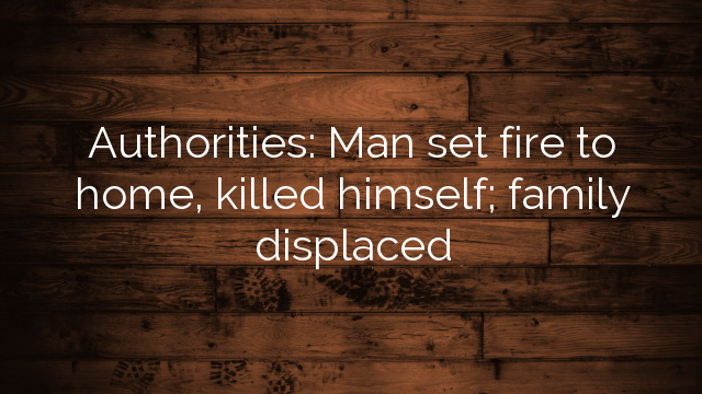 Authorities: Man set fire to home, killed himself; family displaced