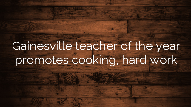 Gainesville Teacher Of The Year Promotes Cooking Hard