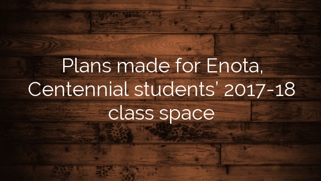Plans made for Enota, Centennial students' 2017-18 class space