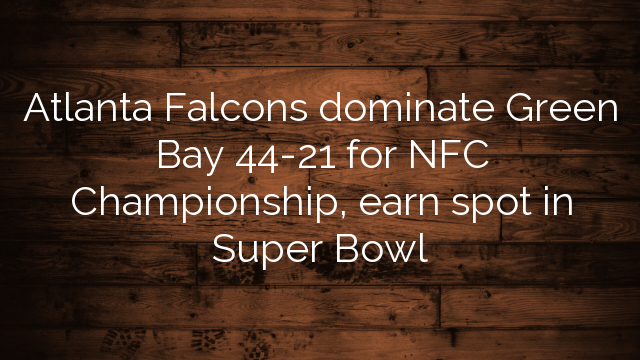 Atlanta Falcons dominate Green Bay 44-21 for NFC Championship, earn spot in Super Bowl