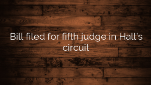 Bill filed for fifth judge in Hall's circuit