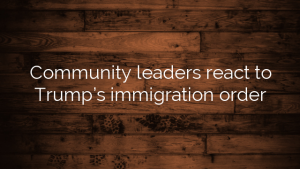 Community leaders react to Trump's immigration order