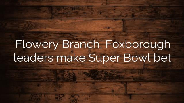 Flowery Branch, Foxborough leaders make Super Bowl bet