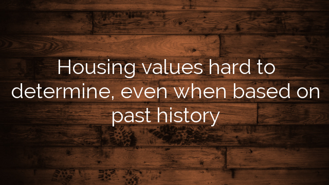 Housing values hard to determine, even when based on past history