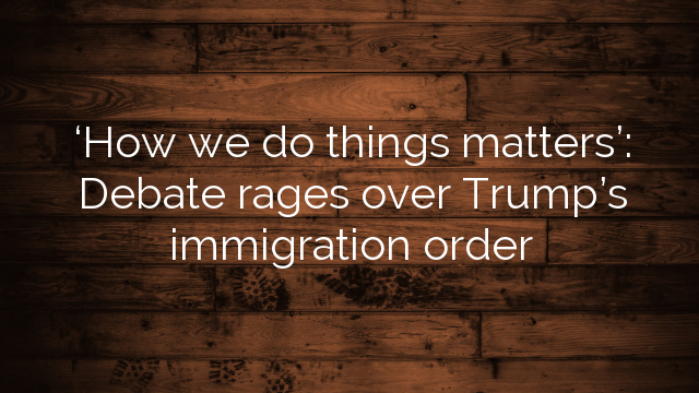 'How we do things matters': Debate rages over Trump's immigration order