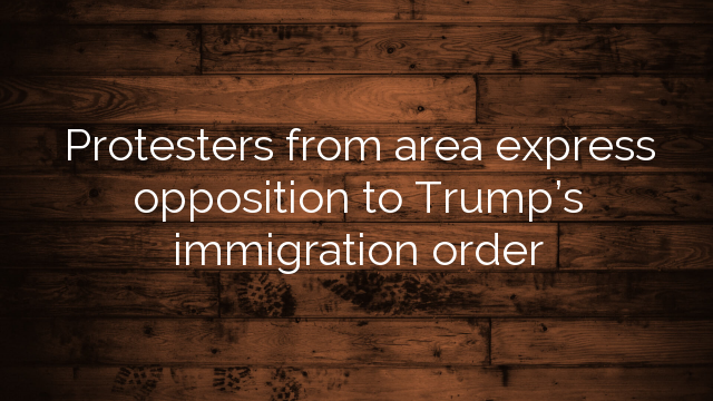 Protesters from area express opposition to Trump's immigration order