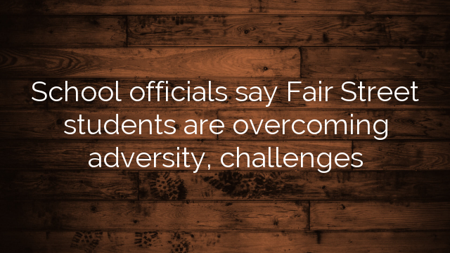 School officials say Fair Street students are overcoming adversity, challenges