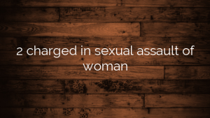 2 charged in sexual assault of woman