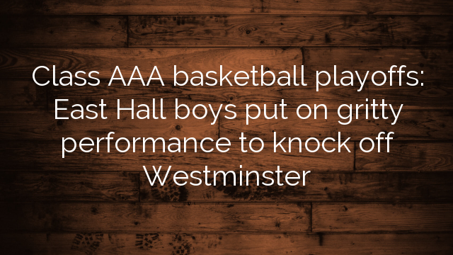Class AAA basketball playoffs: East Hall boys put on gritty performance to knock off Westminster