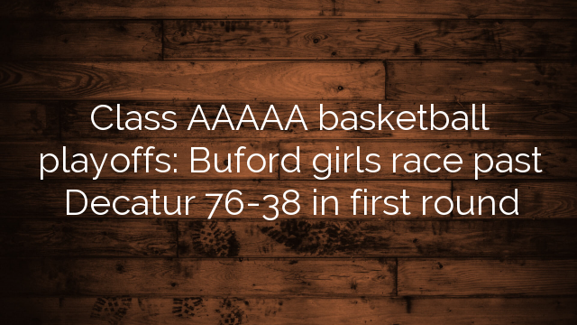 Class AAAAA basketball playoffs: Buford girls race past Decatur 76-38 in first round