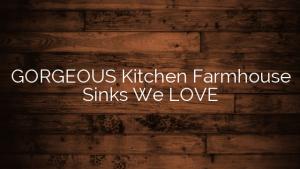 GORGEOUS Kitchen Farmhouse Sinks We LOVE