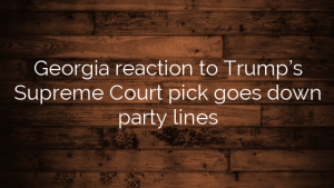 Georgia reaction to Trump's Supreme Court pick goes down party lines