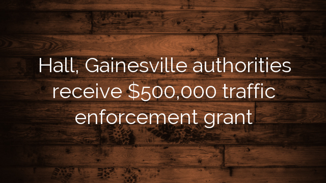 Hall, Gainesville authorities receive $500,000 traffic enforcement grant