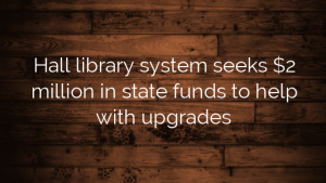 Hall library system seeks $2 million in state funds to help with upgrades