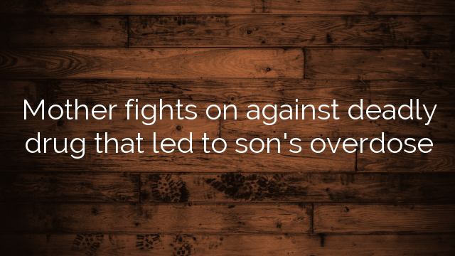 Mother fights on against deadly drug that led to son's overdose