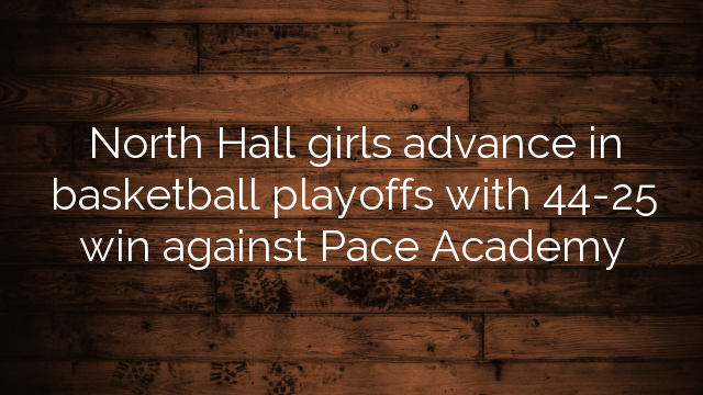 North Hall girls advance in basketball playoffs with 44-25 win against Pace Academy