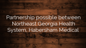 Partnership possible between Northeast Georgia Health System, Habersham Medical