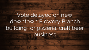 Vote delayed on new downtown Flowery Branch building for pizzeria, craft beer business