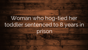 Woman who hog-tied her toddler sentenced to 8 years in prison