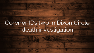 Coroner IDs two in Dixon Circle death investigation