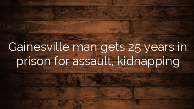 Gainesville man gets 25 years in prison for assault, kidnapping