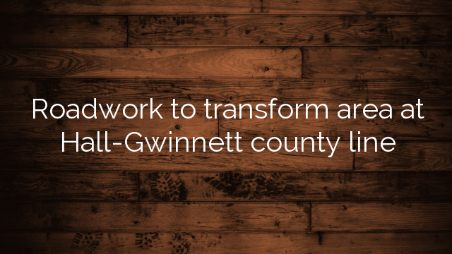 Roadwork To Transform Area At Hall Gwinnett County Line