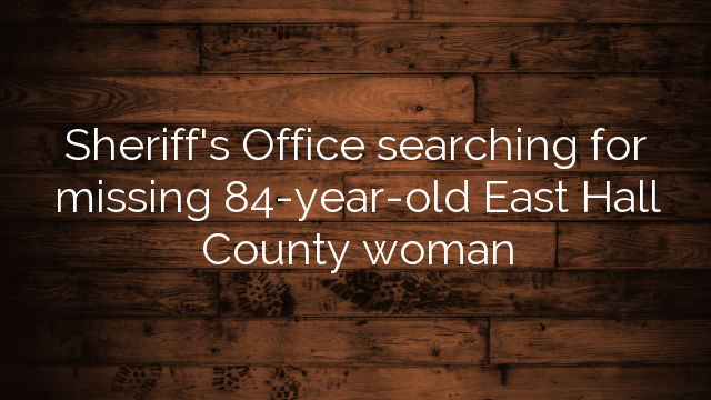 Sheriff's Office searching for missing 84-year-old East Hall County woman