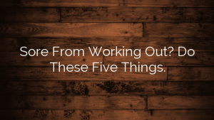 Sore From Working Out? Do These Five Things.