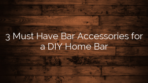 3 Must Have Bar Accessories for a DIY Home Bar