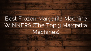 Best Frozen Margarita Machine WINNERS (The Top 3 Margarita Machines)