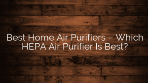 Best Home Air Purifiers – Which HEPA Air Purifier Is Best?