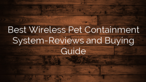 Best Wireless Pet Containment System-Reviews and Buying Guide