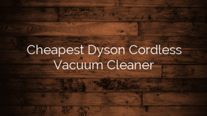 Cheapest Dyson Cordless Vacuum Cleaner