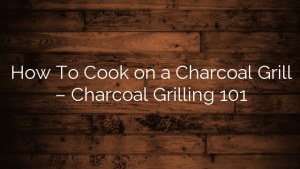How To Cook on a Charcoal Grill – Charcoal Grilling 101