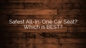 Safest All-In-One Car Seat?  Which is BEST?