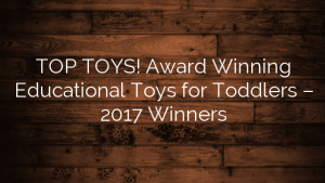 TOP TOYS! Award Winning Educational Toys for Toddlers – 2017 Winners