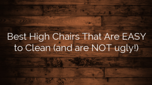 Best High Chairs That Are EASY to Clean (and are NOT ugly!)