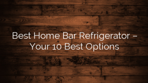 Best Home Bar Refrigerator – Your 10 Best Options