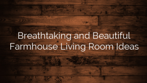 Breathtaking and Beautiful Farmhouse Living Room Ideas