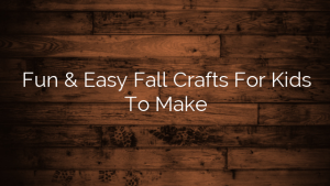 Fun & Easy Fall Crafts For Kids To Make