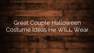 Great Couple Halloween Costume Ideas He WILL Wear