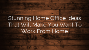 Stunning Home Office Ideas That Will Make You Want To Work From Home