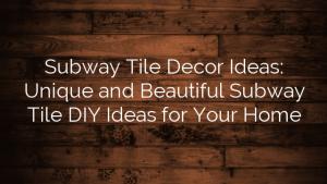 Subway Tile Decor Ideas:  Unique and Beautiful Subway Tile DIY Ideas for Your Home