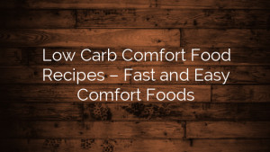 Low Carb Comfort Food Recipes – Fast and Easy Comfort Foods