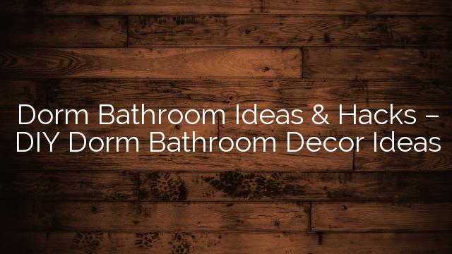 Dorm Bathroom Ideas & Hacks – DIY Dorm Bathroom Decor Ideas