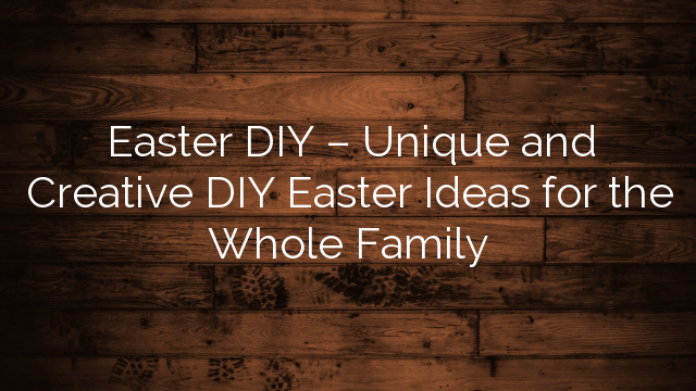 Easter DIY – Unique and Creative DIY Easter Ideas for the Whole Family