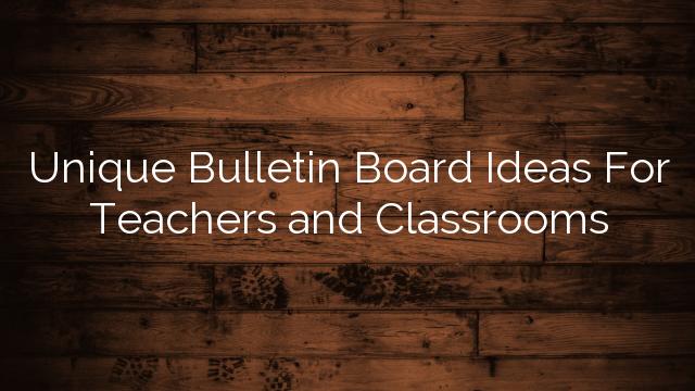 Unique Bulletin Board Ideas For Teachers and Classrooms