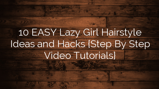 10 EASY Lazy Girl Hairstyle Ideas and Hacks {Step By Step Video Tutorials}