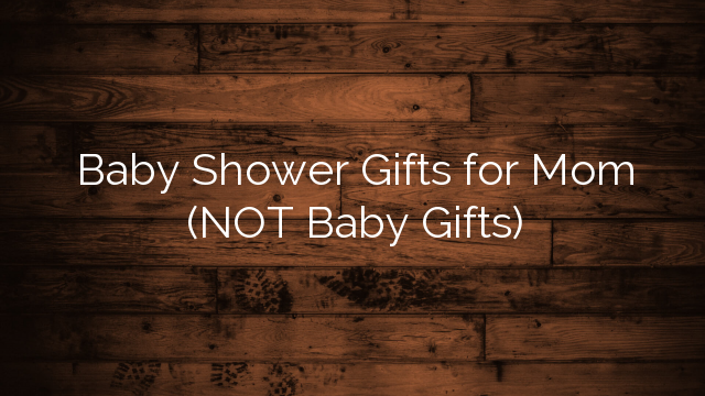 Baby Shower Gifts for Mom (NOT Baby Gifts)