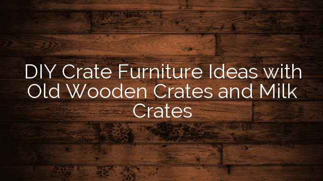 DIY Crate Furniture Ideas with Old Wooden Crates and Milk Crates